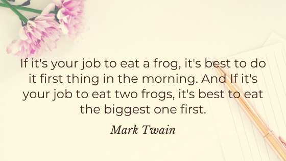 If it's your job to eat a frog, it's best to do it first thing in the morning. And If it's your job to eat two frogs, it's best to eat the biggest one first. - Mark Twain